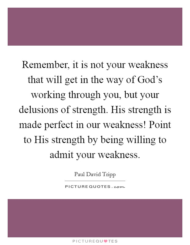 Remember, it is not your weakness that will get in the way of God's working through you, but your delusions of strength. His strength is made perfect in our weakness! Point to His strength by being willing to admit your weakness Picture Quote #1