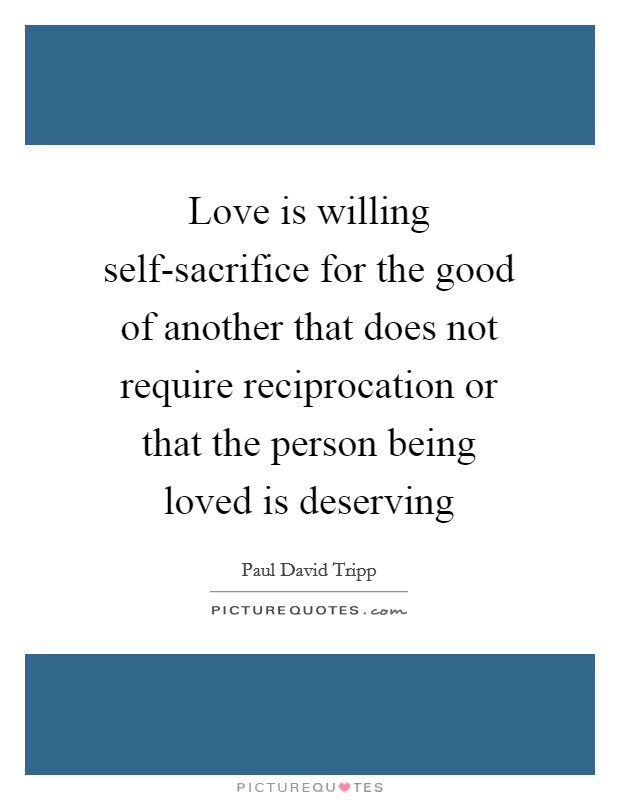 Love is willing self-sacrifice for the good of another that does not require reciprocation or that the person being loved is deserving Picture Quote #1