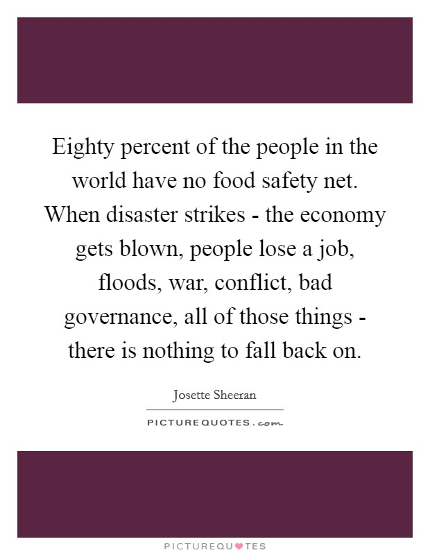 Eighty percent of the people in the world have no food safety net. When disaster strikes - the economy gets blown, people lose a job, floods, war, conflict, bad governance, all of those things - there is nothing to fall back on Picture Quote #1