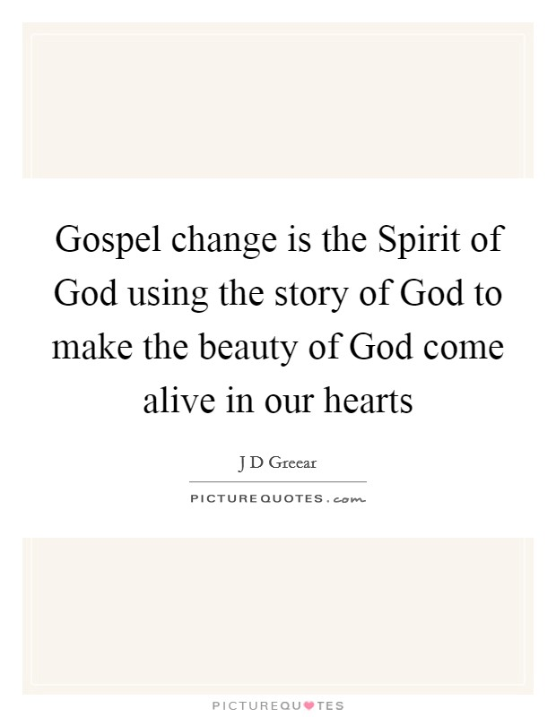 Gospel change is the Spirit of God using the story of God to make the beauty of God come alive in our hearts Picture Quote #1
