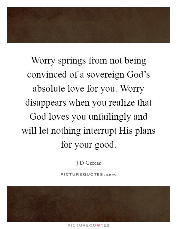 Worry springs from not being convinced of a sovereign God's absolute love for you. Worry disappears when you realize that God loves you unfailingly and will let nothing interrupt His plans for your good Picture Quote #1
