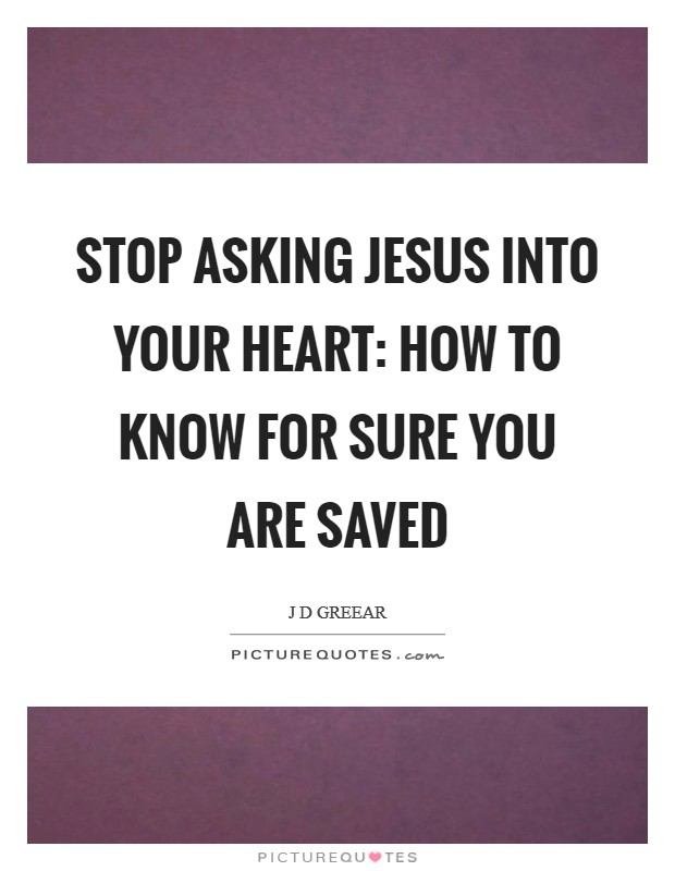 Stop Asking Jesus Into Your Heart: How to Know for Sure You Are Saved Picture Quote #1