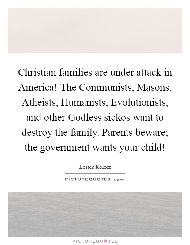 Christian families are under attack in America! The Communists, Masons, Atheists, Humanists, Evolutionists, and other Godless sickos want to destroy the family. Parents beware; the government wants your child! Picture Quote #1