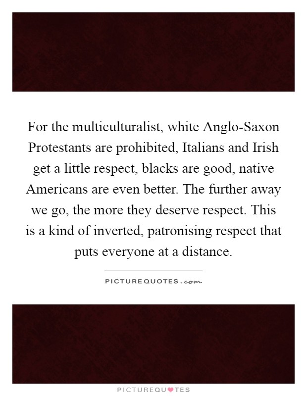 For the multiculturalist, white Anglo-Saxon Protestants are prohibited, Italians and Irish get a little respect, blacks are good, native Americans are even better. The further away we go, the more they deserve respect. This is a kind of inverted, patronising respect that puts everyone at a distance Picture Quote #1