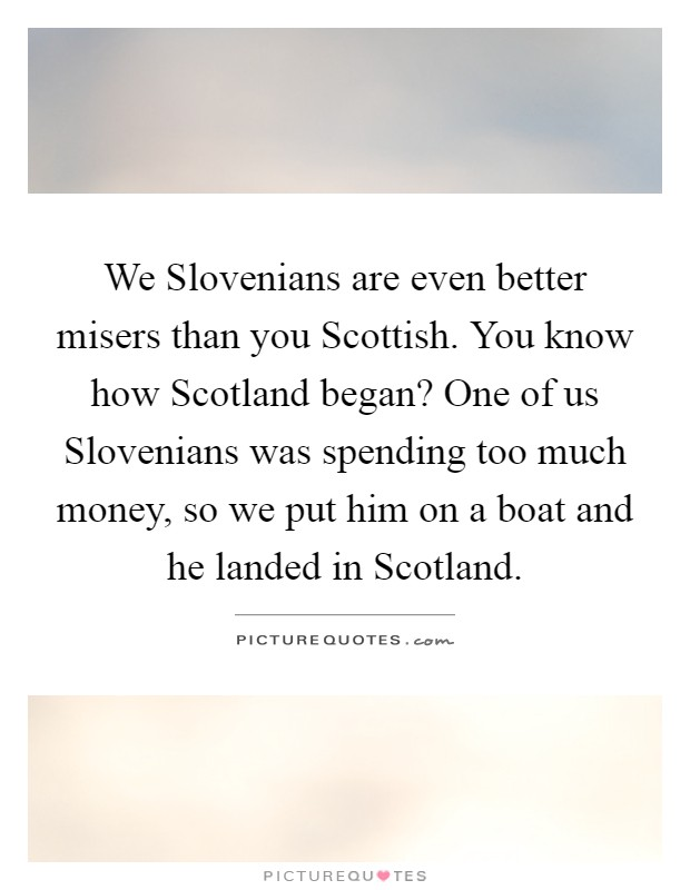 We Slovenians are even better misers than you Scottish. You know how Scotland began? One of us Slovenians was spending too much money, so we put him on a boat and he landed in Scotland Picture Quote #1