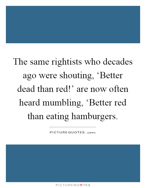 The same rightists who decades ago were shouting, 'Better dead than red!' are now often heard mumbling, 'Better red than eating hamburgers Picture Quote #1