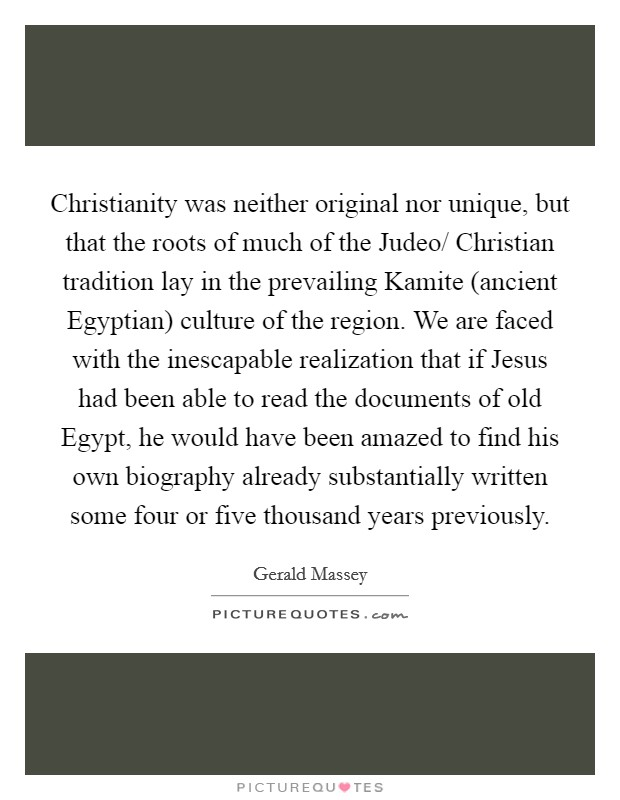 Christianity was neither original nor unique, but that the roots of much of the Judeo/ Christian tradition lay in the prevailing Kamite (ancient Egyptian) culture of the region. We are faced with the inescapable realization that if Jesus had been able to read the documents of old Egypt, he would have been amazed to find his own biography already substantially written some four or five thousand years previously Picture Quote #1