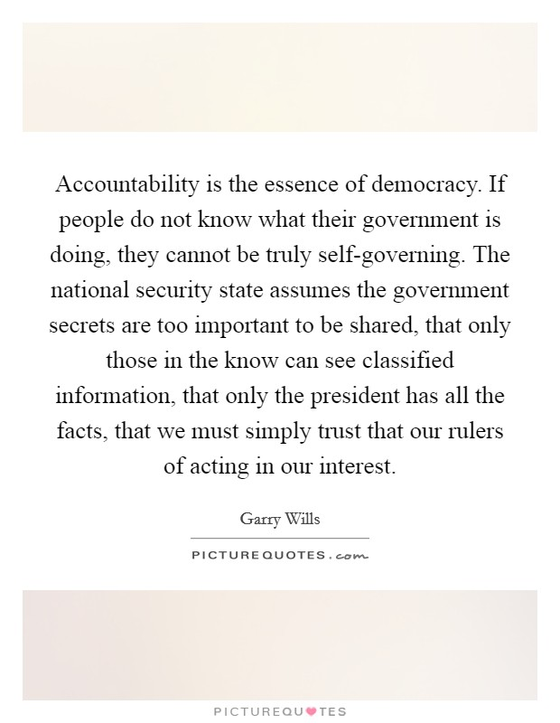 Accountability is the essence of democracy. If people do not know what their government is doing, they cannot be truly self-governing. The national security state assumes the government secrets are too important to be shared, that only those in the know can see classified information, that only the president has all the facts, that we must simply trust that our rulers of acting in our interest Picture Quote #1
