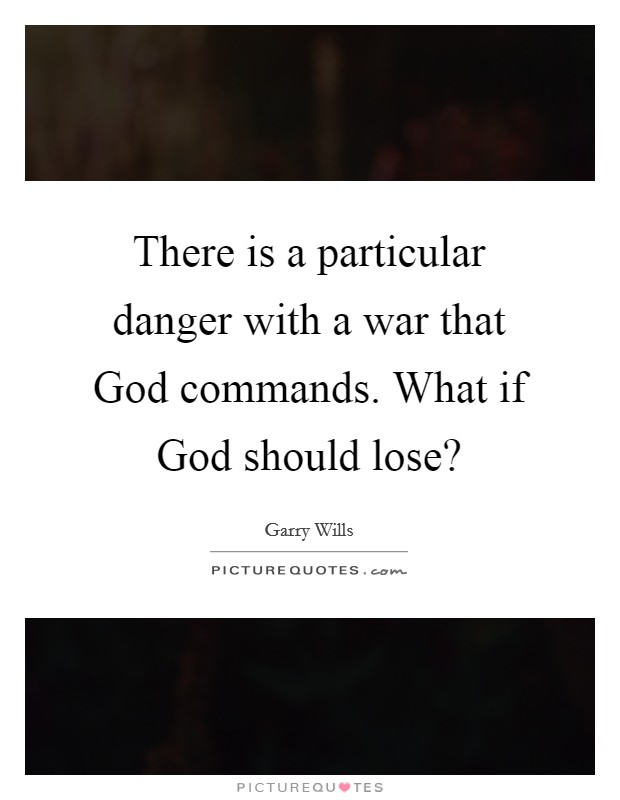 There is a particular danger with a war that God commands. What if God should lose? Picture Quote #1