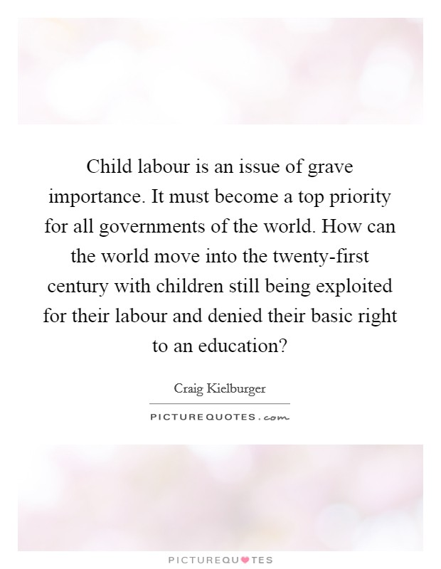 Child labour is an issue of grave importance. It must become a top priority for all governments of the world. How can the world move into the twenty-first century with children still being exploited for their labour and denied their basic right to an education? Picture Quote #1