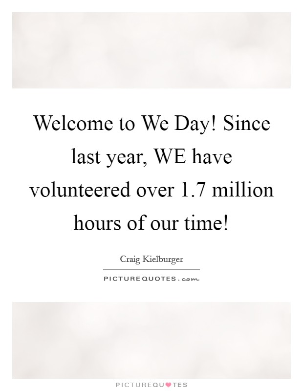 Welcome to We Day! Since last year, WE have volunteered over 1.7 million hours of our time! Picture Quote #1