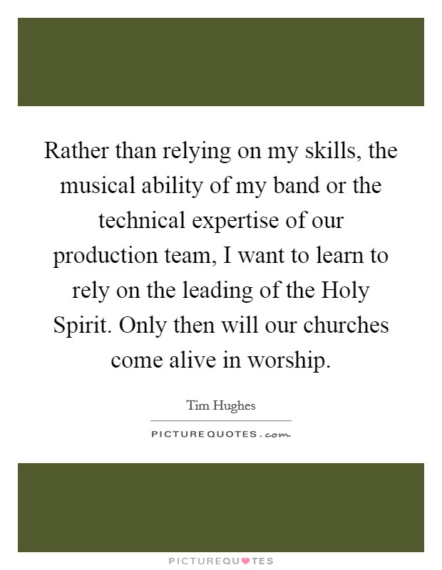 Rather than relying on my skills, the musical ability of my band or the technical expertise of our production team, I want to learn to rely on the leading of the Holy Spirit. Only then will our churches come alive in worship Picture Quote #1