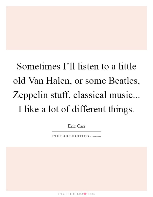 Sometimes I'll listen to a little old Van Halen, or some Beatles, Zeppelin stuff, classical music... I like a lot of different things Picture Quote #1