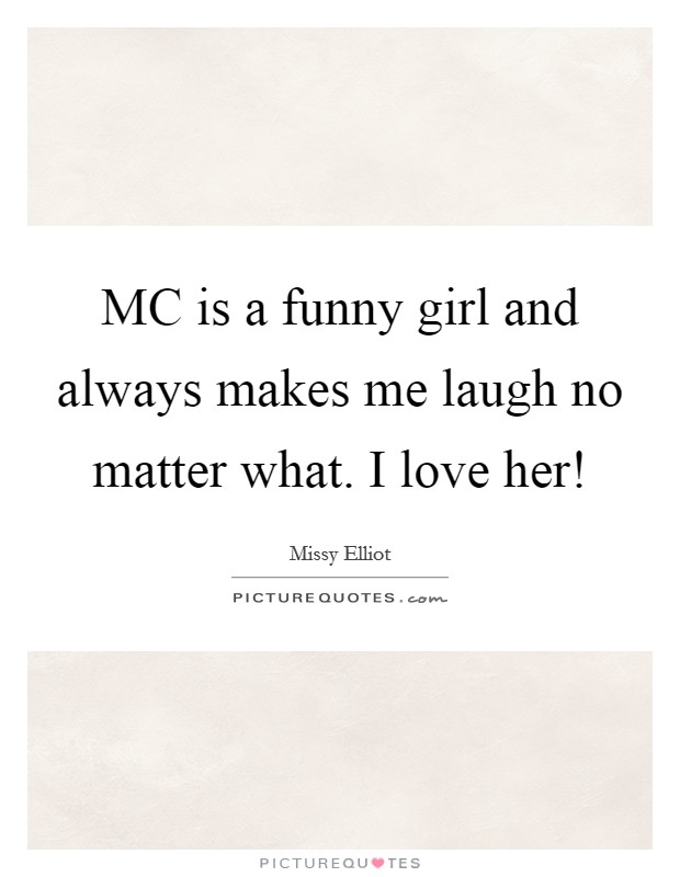 MC is a funny girl and always makes me laugh no matter what. I love her! Picture Quote #1
