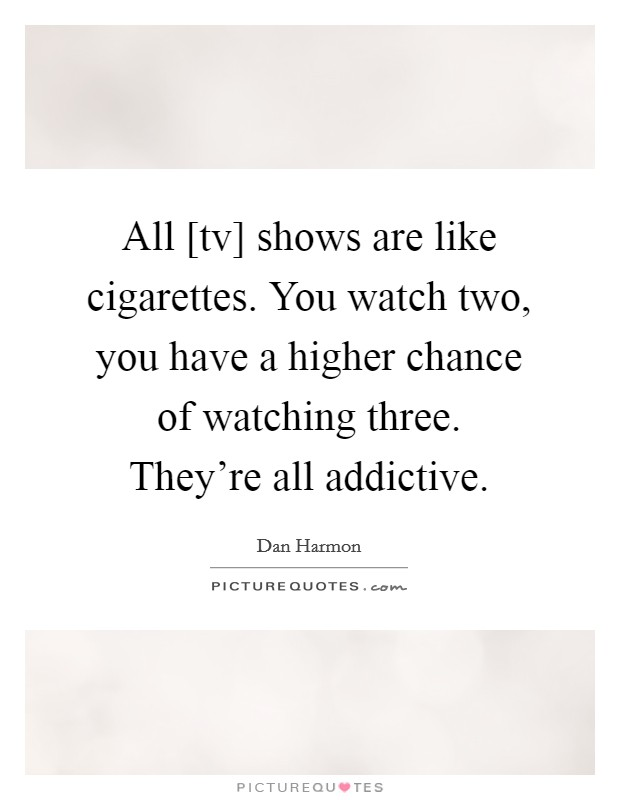 All [tv] shows are like cigarettes. You watch two, you have a higher chance of watching three. They're all addictive Picture Quote #1