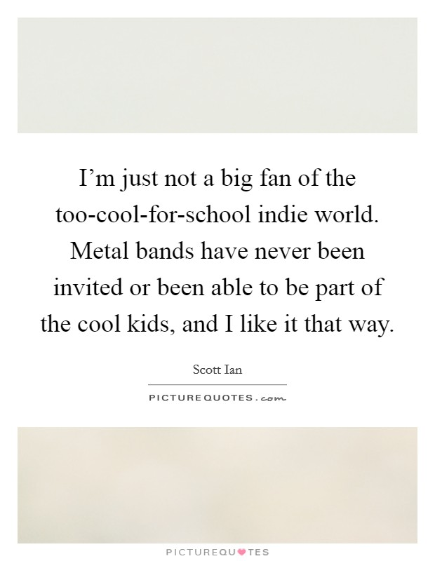 I'm just not a big fan of the too-cool-for-school indie world. Metal bands have never been invited or been able to be part of the cool kids, and I like it that way Picture Quote #1