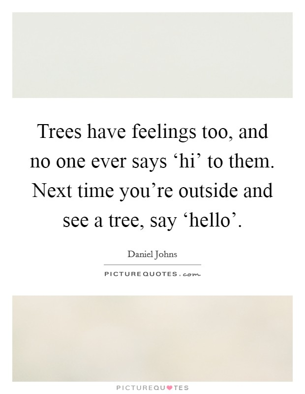 Trees have feelings too, and no one ever says 'hi' to them. Next time you're outside and see a tree, say 'hello' Picture Quote #1