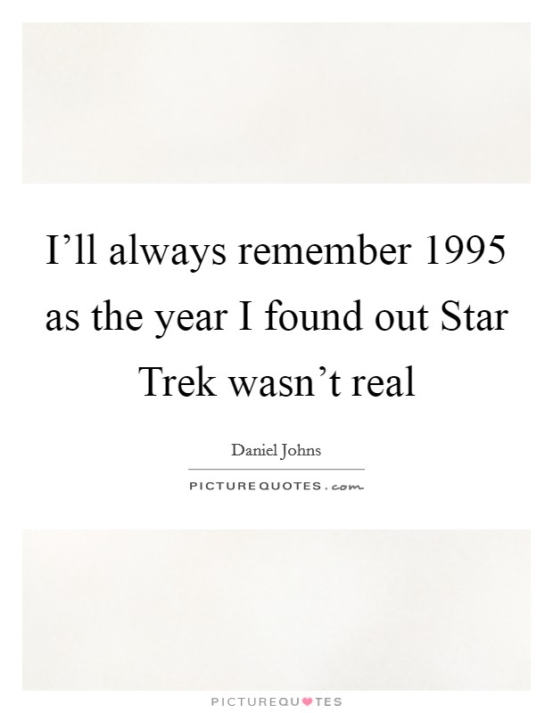 I'll always remember 1995 as the year I found out Star Trek wasn't real Picture Quote #1