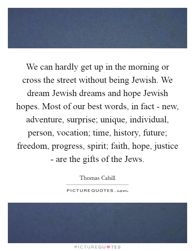 We can hardly get up in the morning or cross the street without being Jewish. We dream Jewish dreams and hope Jewish hopes. Most of our best words, in fact - new, adventure, surprise; unique, individual, person, vocation; time, history, future; freedom, progress, spirit; faith, hope, justice - are the gifts of the Jews Picture Quote #1