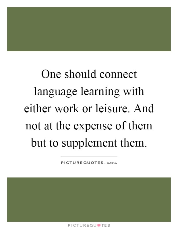 One should connect language learning with either work or leisure. And not at the expense of them but to supplement them Picture Quote #1