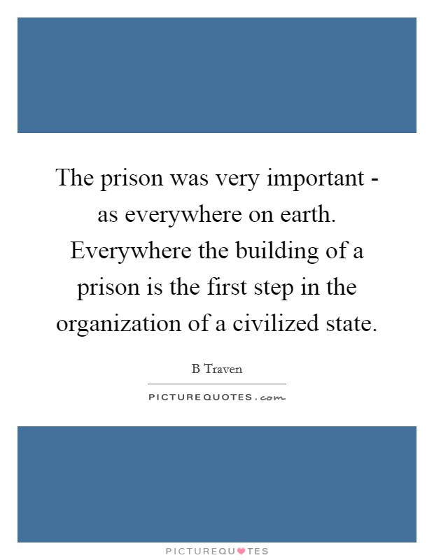 The prison was very important - as everywhere on earth. Everywhere the building of a prison is the first step in the organization of a civilized state Picture Quote #1