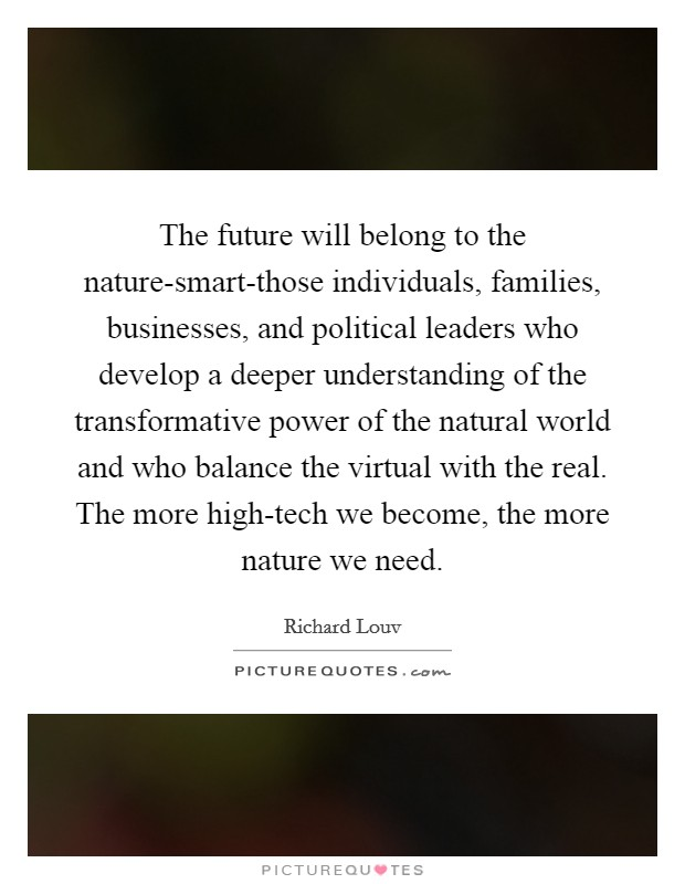 The future will belong to the nature-smart-those individuals, families, businesses, and political leaders who develop a deeper understanding of the transformative power of the natural world and who balance the virtual with the real. The more high-tech we become, the more nature we need Picture Quote #1