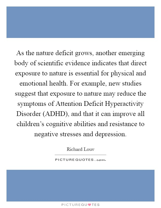 As the nature deficit grows, another emerging body of scientific evidence indicates that direct exposure to nature is essential for physical and emotional health. For example, new studies suggest that exposure to nature may reduce the symptoms of Attention Deficit Hyperactivity Disorder (ADHD), and that it can improve all children's cognitive abilities and resistance to negative stresses and depression Picture Quote #1