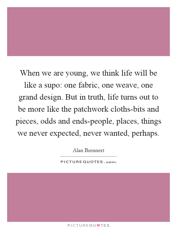 When We Are Young, We Think Life Will Be Like A Supo: One Fabric, One  Weave, One Grand Design. But In Truth, Life Turns Out To Be More Like The  Patchwork ...
