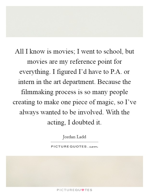 All I know is movies; I went to school, but movies are my reference point for everything. I figured I'd have to P.A. or intern in the art department. Because the filmmaking process is so many people creating to make one piece of magic, so I've always wanted to be involved. With the acting, I doubted it Picture Quote #1