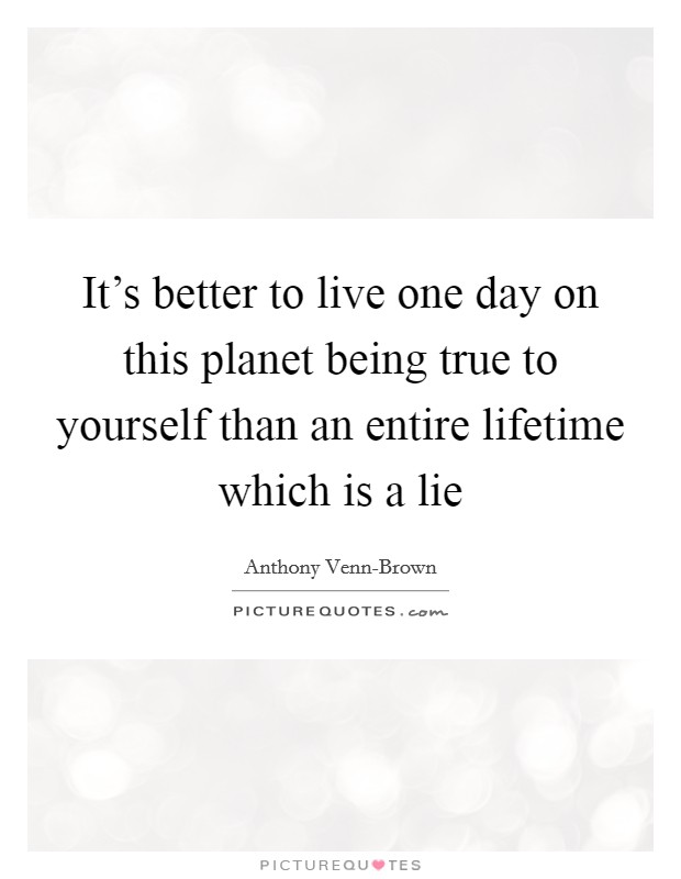 It's better to live one day on this planet being true to yourself than an entire lifetime which is a lie Picture Quote #1