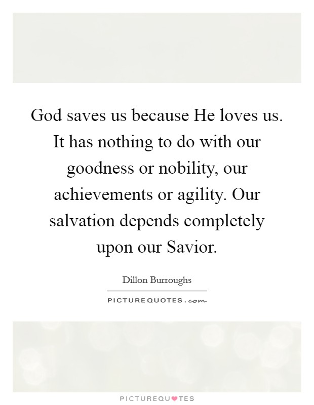 God saves us because He loves us. It has nothing to do with our goodness or nobility, our achievements or agility. Our salvation depends completely upon our Savior Picture Quote #1
