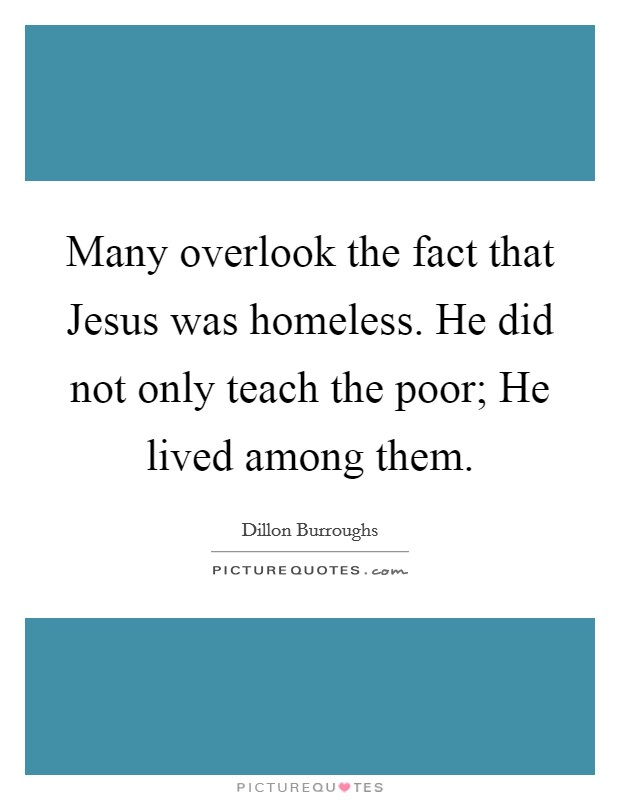 Many overlook the fact that Jesus was homeless. He did not only teach the poor; He lived among them Picture Quote #1