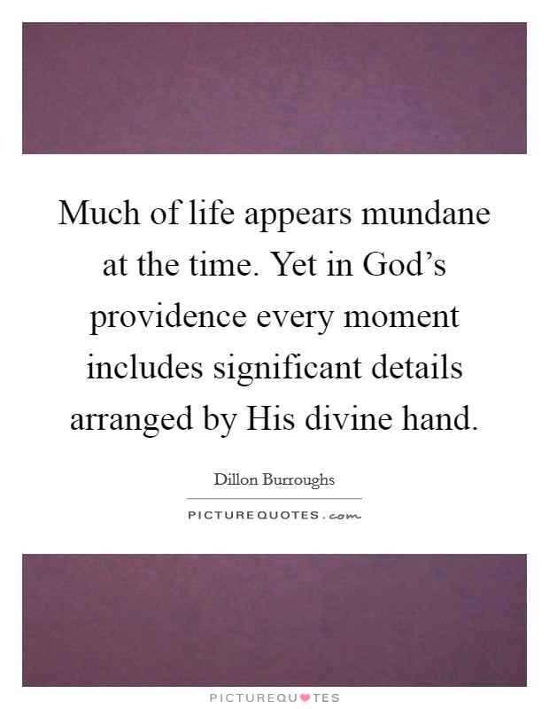 Much of life appears mundane at the time. Yet in God's providence every moment includes significant details arranged by His divine hand Picture Quote #1
