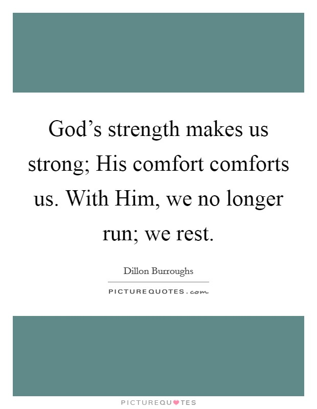 God's strength makes us strong; His comfort comforts us. With Him, we no longer run; we rest Picture Quote #1