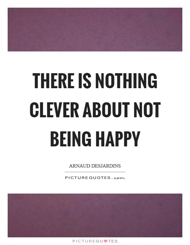 There is nothing Clever about not being Happy Picture Quote #1