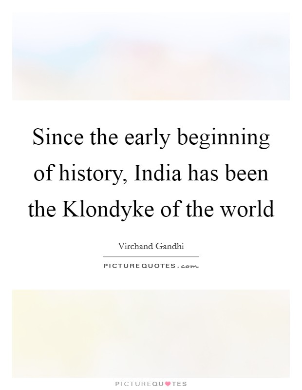 Since the early beginning of history, India has been the Klondyke of the world Picture Quote #1