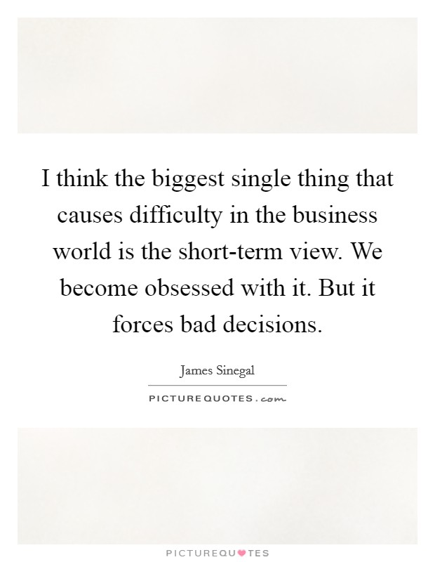 I think the biggest single thing that causes difficulty in the business world is the short-term view. We become obsessed with it. But it forces bad decisions Picture Quote #1