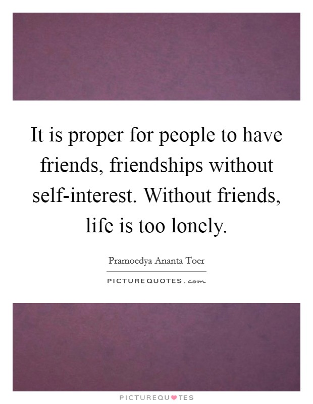 It is proper for people to have friends, friendships without self-interest. Without friends, life is too lonely Picture Quote #1