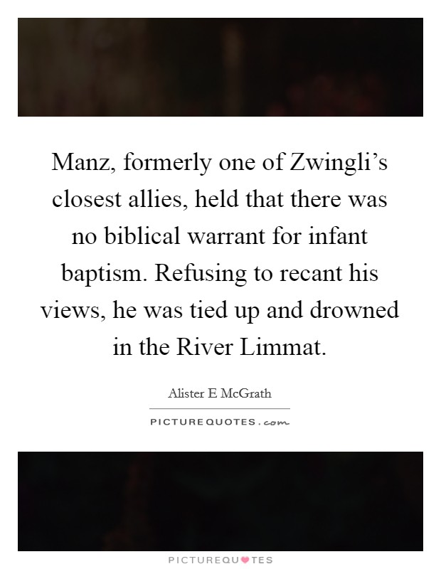 Manz, formerly one of Zwingli's closest allies, held that there was no biblical warrant for infant baptism. Refusing to recant his views, he was tied up and drowned in the River Limmat Picture Quote #1