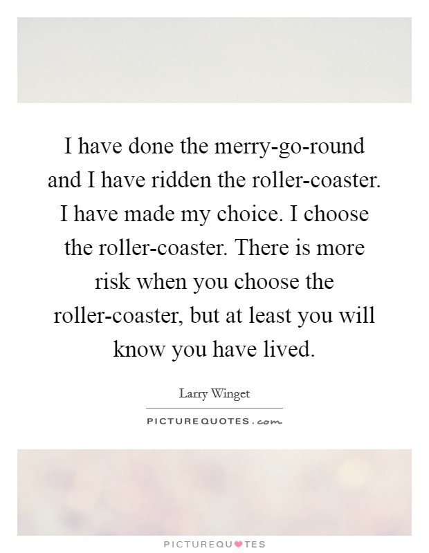 I have done the merry-go-round and I have ridden the roller-coaster. I have made my choice. I choose the roller-coaster. There is more risk when you choose the roller-coaster, but at least you will know you have lived Picture Quote #1