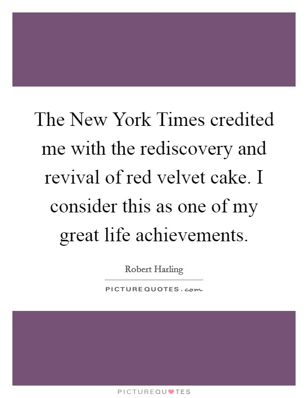 The New York Times credited me with the rediscovery and revival of red velvet cake. I consider this as one of my great life achievements Picture Quote #1