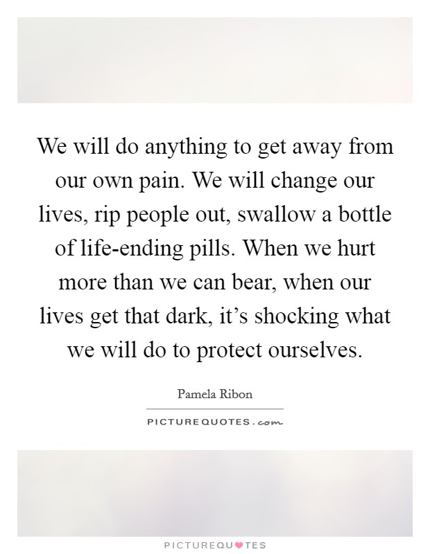 We will do anything to get away from our own pain. We will change our lives, rip people out, swallow a bottle of life-ending pills. When we hurt more than we can bear, when our lives get that dark, it's shocking what we will do to protect ourselves Picture Quote #1