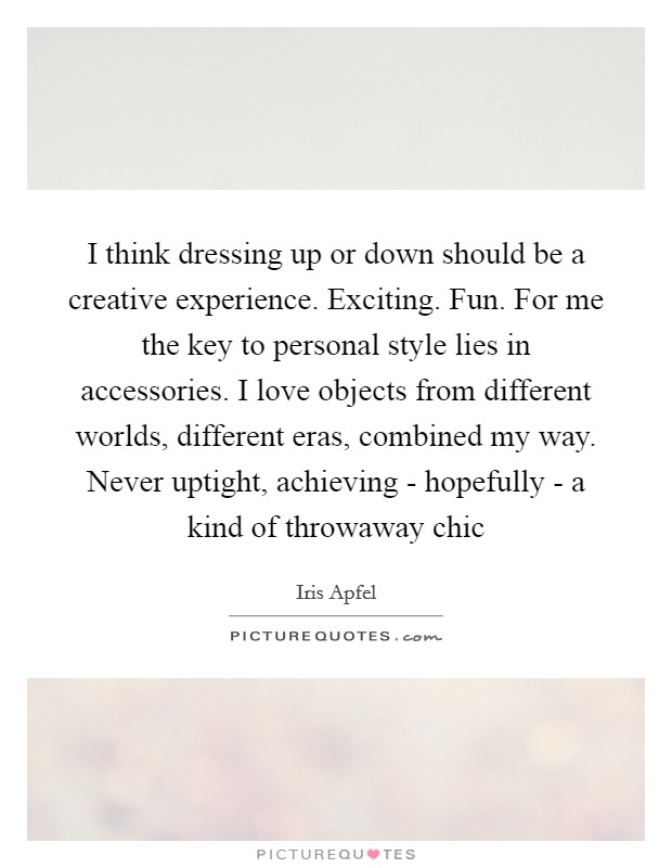 I think dressing up or down should be a creative experience. Exciting. Fun. For me the key to personal style lies in accessories. I love objects from different worlds, different eras, combined my way. Never uptight, achieving - hopefully - a kind of throwaway chic Picture Quote #1