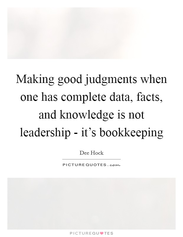 Making good judgments when one has complete data, facts, and knowledge is not leadership - it's bookkeeping Picture Quote #1