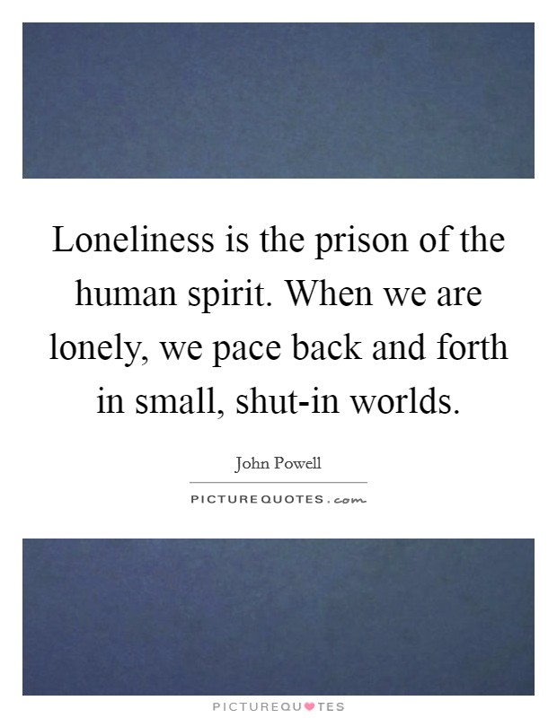 Loneliness is the prison of the human spirit. When we are lonely, we pace back and forth in small, shut-in worlds Picture Quote #1