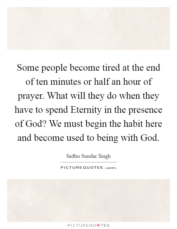 Some people become tired at the end of ten minutes or half an hour of prayer. What will they do when they have to spend Eternity in the presence of God? We must begin the habit here and become used to being with God Picture Quote #1