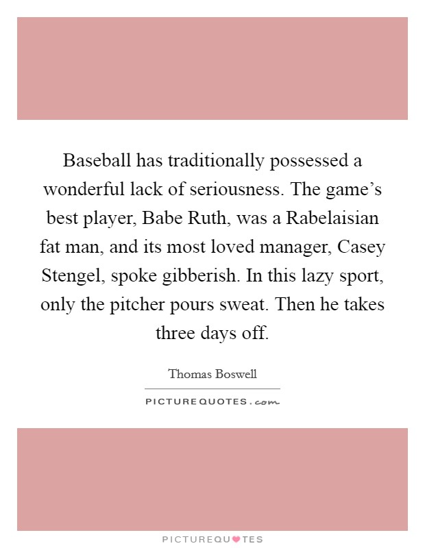 Baseball has traditionally possessed a wonderful lack of seriousness. The game's best player, Babe Ruth, was a Rabelaisian fat man, and its most loved manager, Casey Stengel, spoke gibberish. In this lazy sport, only the pitcher pours sweat. Then he takes three days off Picture Quote #1