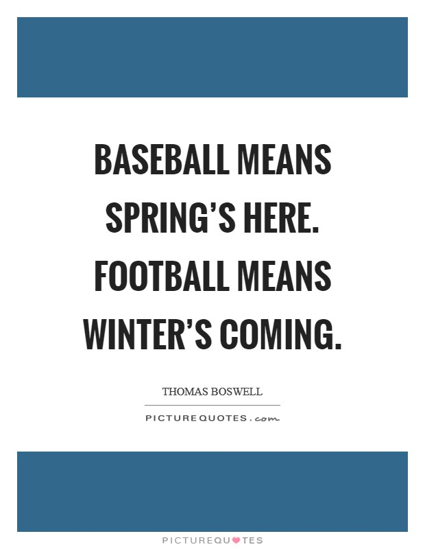 Baseball means Spring's Here. Football means Winter's Coming Picture Quote #1