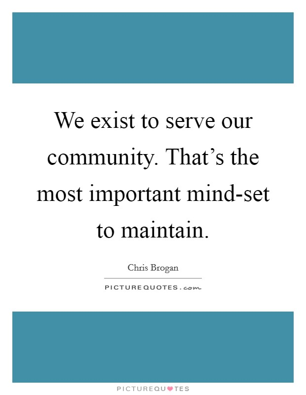 We exist to serve our community. That's the most important mind-set to maintain Picture Quote #1