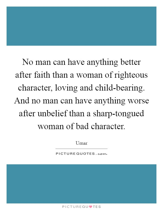 No man can have anything better after faith than a woman of righteous character, loving and child-bearing. And no man can have anything worse after unbelief than a sharp-tongued woman of bad character Picture Quote #1